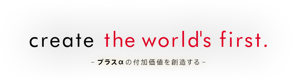 create the world's first.プラスαの価値を創造する